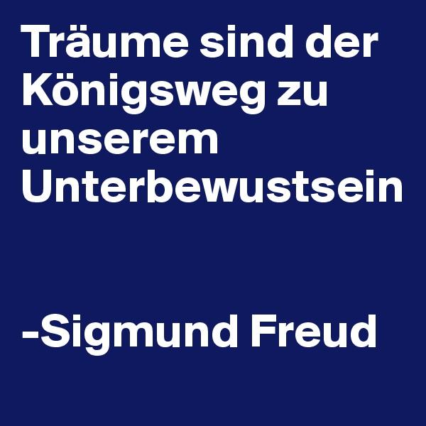 Träume sind der Königsweg zu unserem Unterbewustsein    -Sigmund Freud