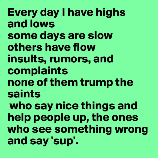 Every day I have highs and lows some days are slow others have flow insults, rumors, and complaints none of them trump the saints  who say nice things and help people up, the ones who see something wrong and say 'sup'.