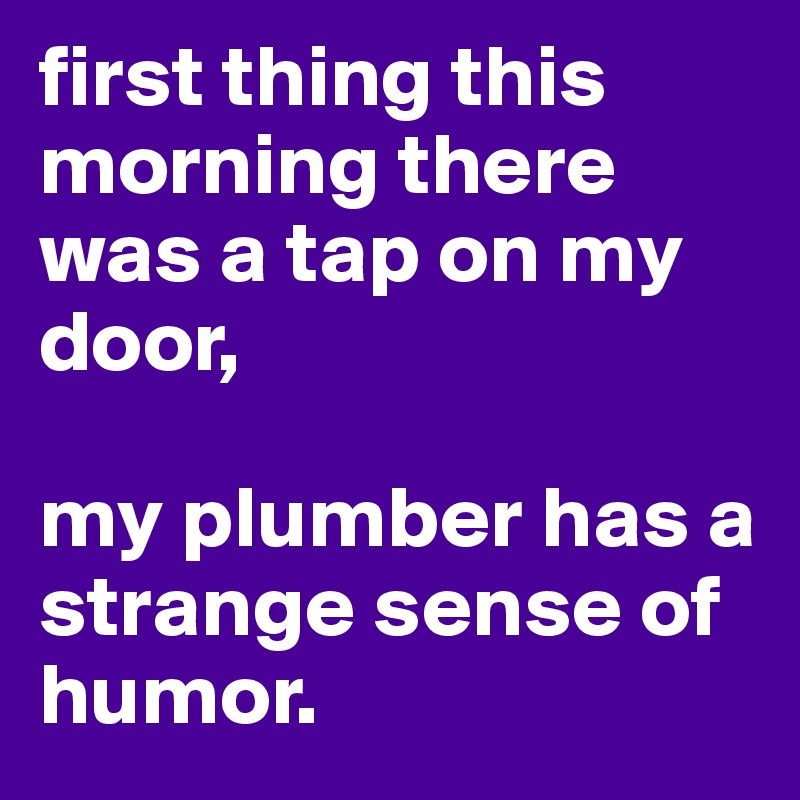 first thing this morning there was a tap on my door,   my plumber has a strange sense of humor.