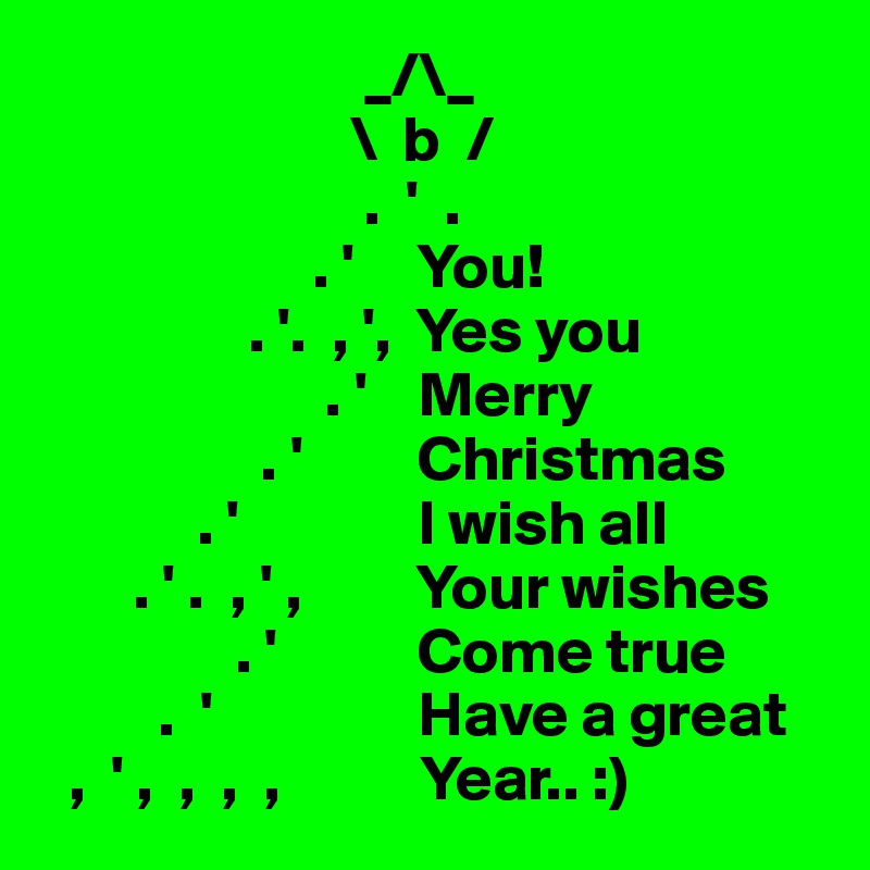 _/\_                         \  b  /                          .  '  .                               . '     You!                 . '.  , ',  Yes you                       . '    Merry                  . '         Christmas             . '              I wish all        . ' .  , ' ,         Your wishes                . '           Come true          .  '                Have a great   ,  ' ,  ,  ,  ,           Year.. :)