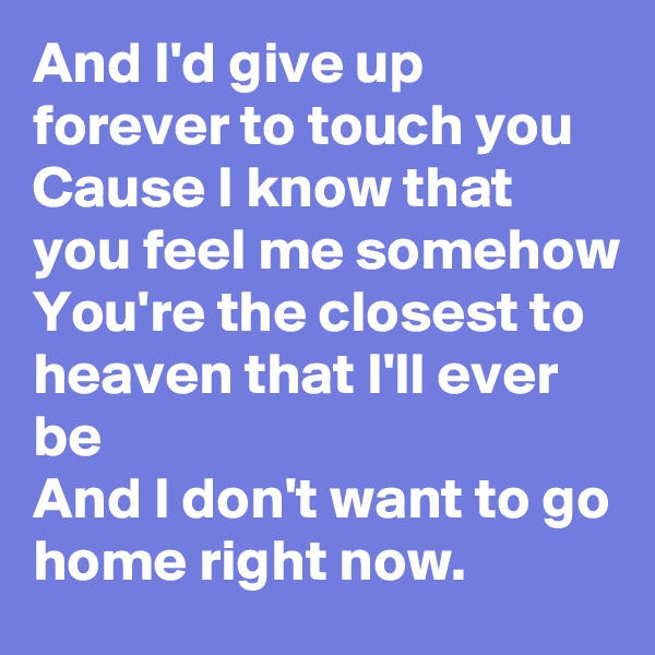 And I'd give up forever to touch you Cause I know that you feel me somehow You're the closest to heaven that I'll ever be And I don't want to go home right now.