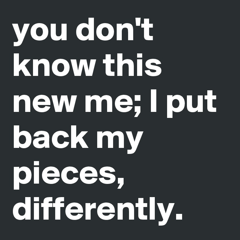 you don't know this new me; I put back my pieces, differently.