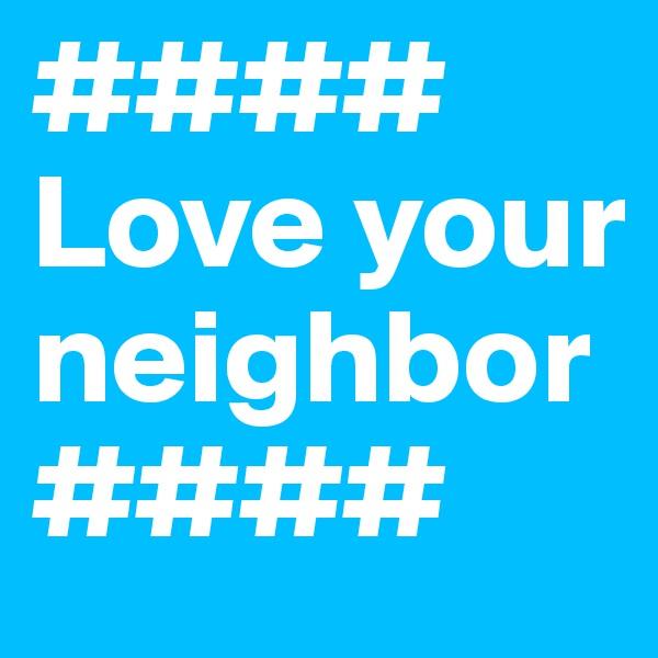 #### Love your neighbor ####
