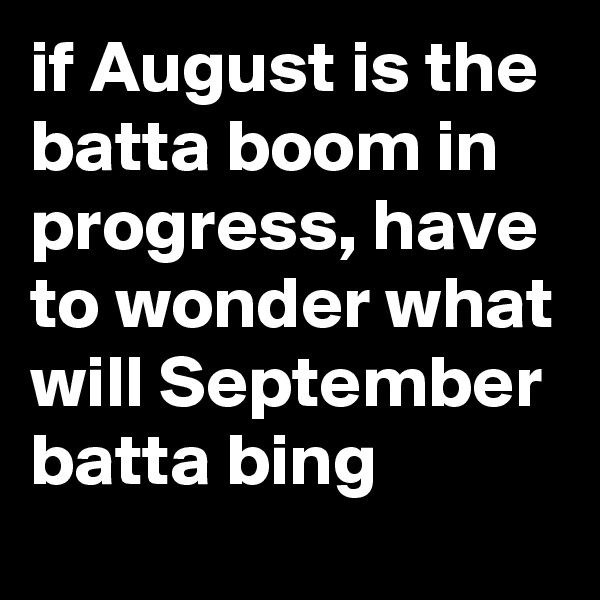 if August is the batta boom in progress, have to wonder what will September batta bing
