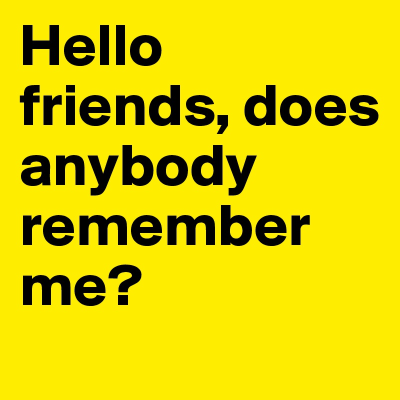 Hello friends, does anybody remember me?