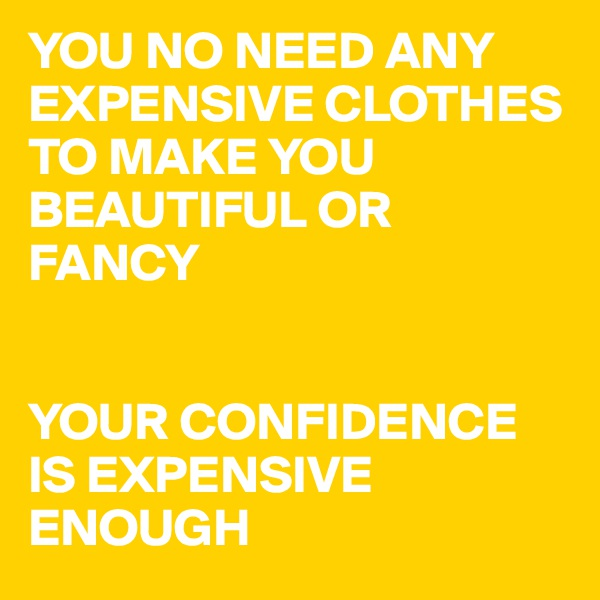 YOU NO NEED ANY EXPENSIVE CLOTHES TO MAKE YOU BEAUTIFUL OR FANCY   YOUR CONFIDENCE IS EXPENSIVE ENOUGH
