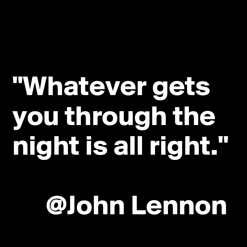"""""""Whatever gets you through the night is all right.""""        @John Lennon"""