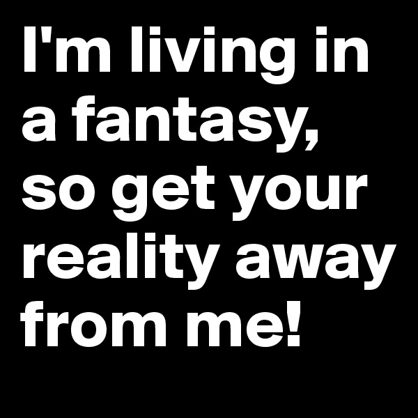 I'm living in a fantasy, so get your reality away from me!