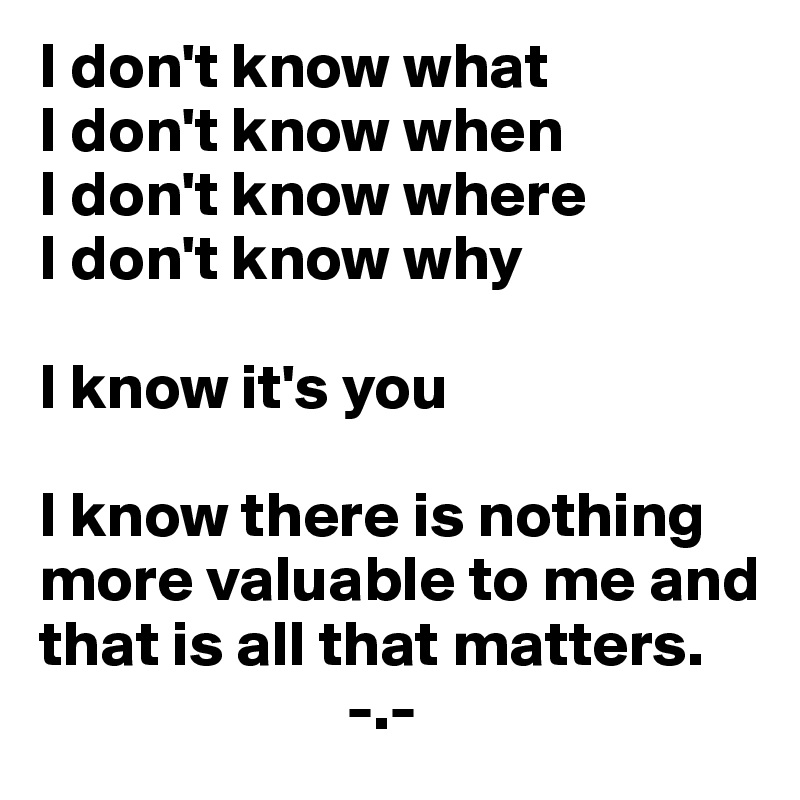 I don't know what I don't know when I don't know where I don't know why  I know it's you  I know there is nothing more valuable to me and that is all that matters.                         -.-