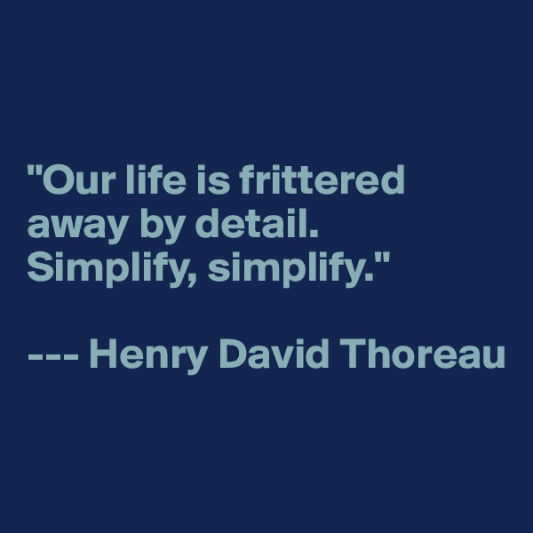 """Our life is frittered away by detail.  Simplify, simplify.""  --- Henry David Thoreau"
