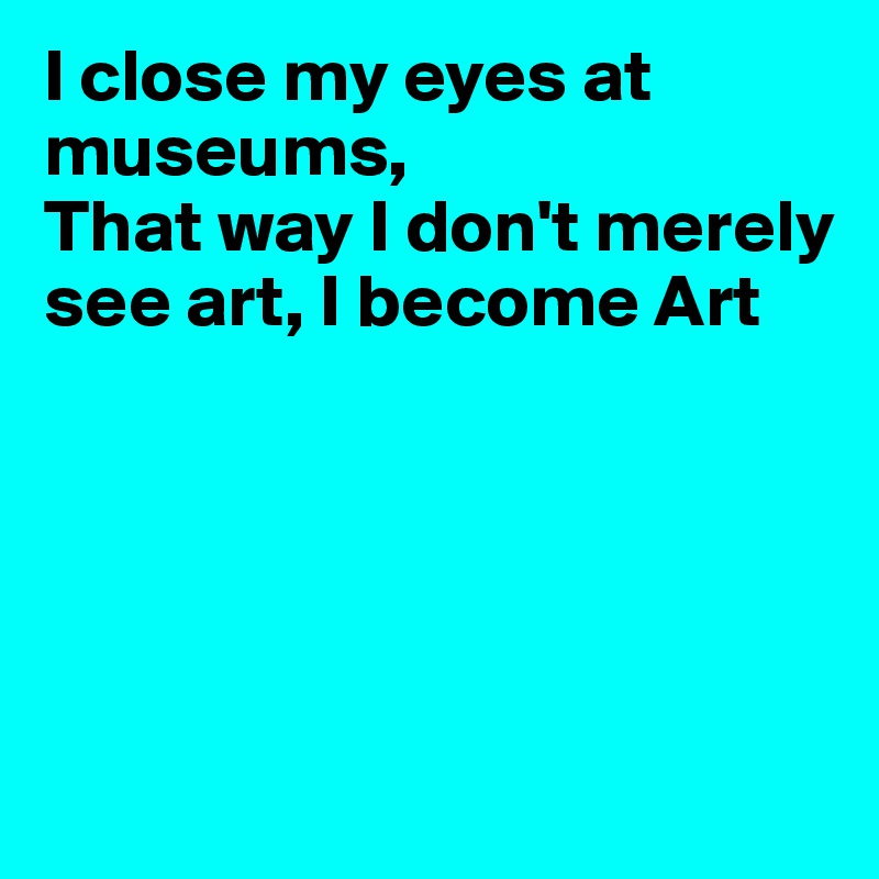 I close my eyes at museums, That way I don't merely see art, I become Art