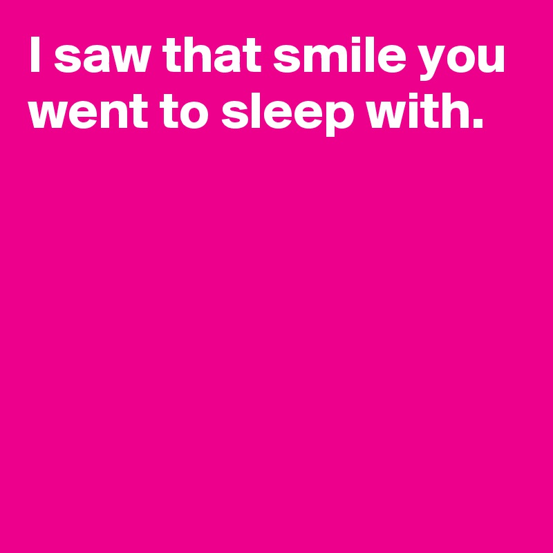 I saw that smile you went to sleep with.