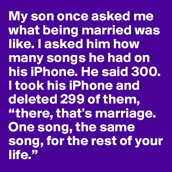 """My son once asked me what being married was like. I asked him how many songs he had on his iPhone. He said 300. I took his iPhone and deleted 299 of them, """"there, that's marriage. One song, the same song, for the rest of your life."""""""