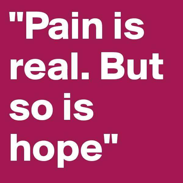 """""""Pain is real. But so is hope"""""""