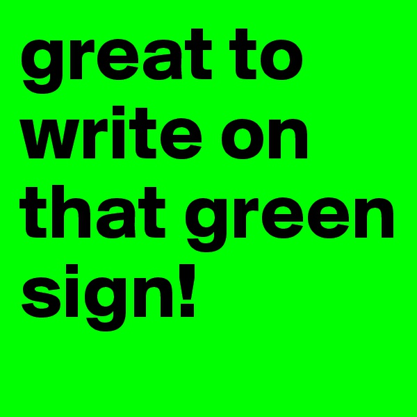 great to write on that green sign!