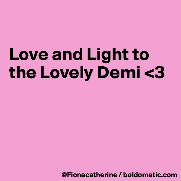 Love and Light to the Lovely Demi <3