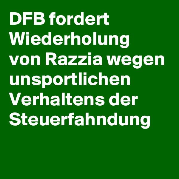 DFB fordert Wiederholung  von Razzia wegen unsportlichen Verhaltens der Steuerfahndung