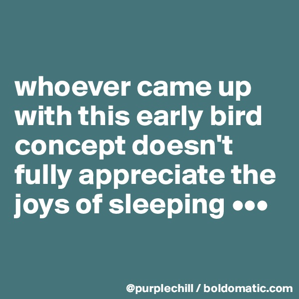 whoever came up with this early bird concept doesn't fully appreciate the joys of sleeping •••