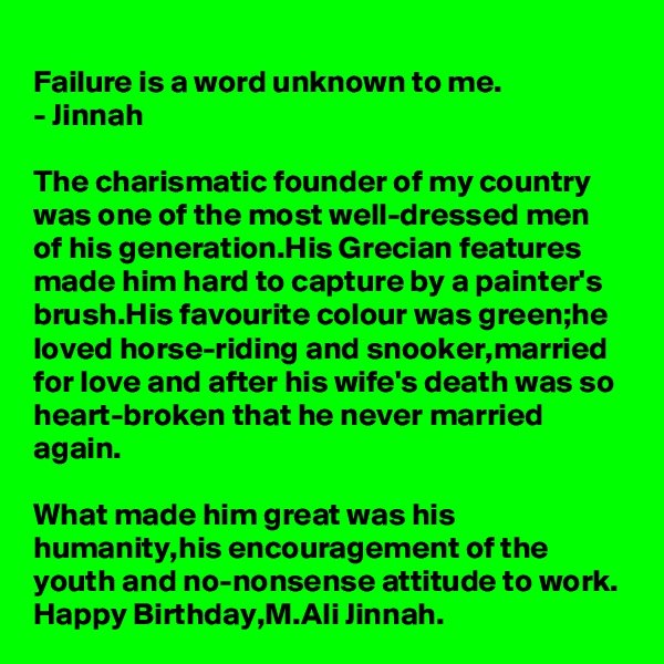 Failure is a word unknown to me. - Jinnah  The charismatic founder of my country was one of the most well-dressed men of his generation.His Grecian features made him hard to capture by a painter's brush.His favourite colour was green;he loved horse-riding and snooker,married for love and after his wife's death was so heart-broken that he never married again.  What made him great was his humanity,his encouragement of the youth and no-nonsense attitude to work. Happy Birthday,M.Ali Jinnah.