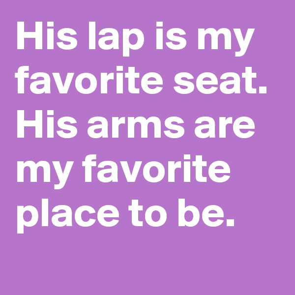 His lap is my favorite seat. His arms are my favorite place to be.