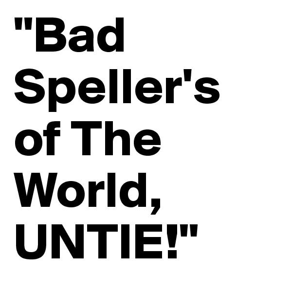 """""""Bad Speller's of The World, UNTIE!"""""""