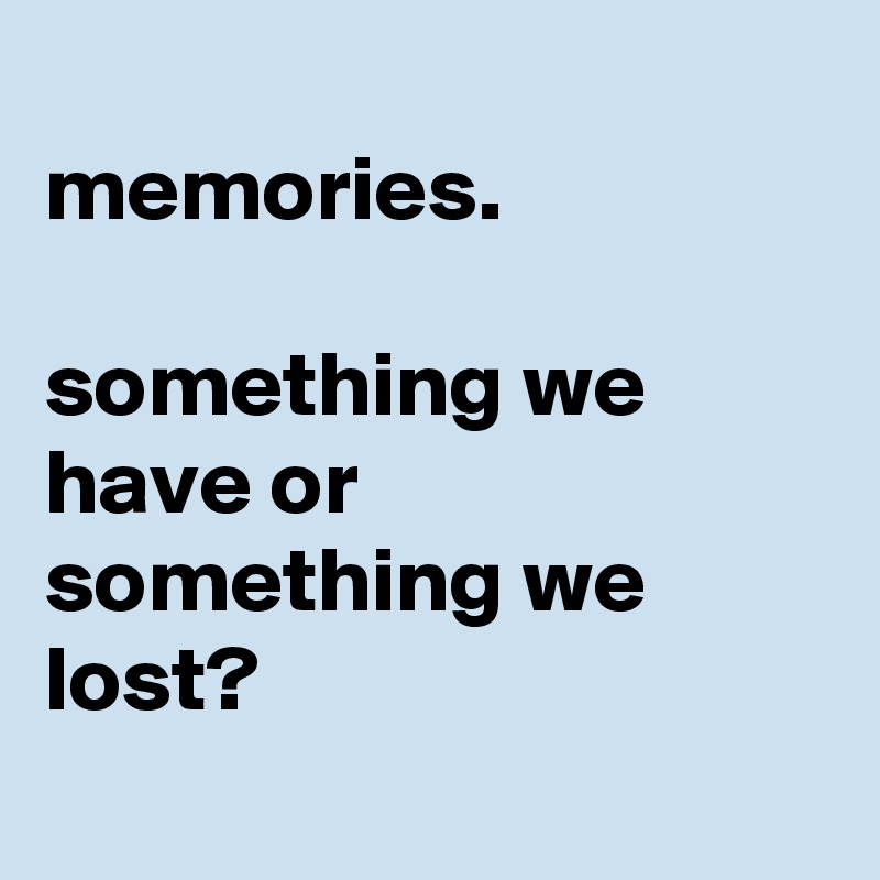 memories.   something we have or something we lost?