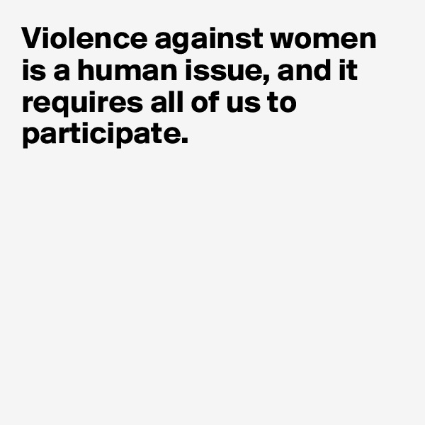 Violence against women is a human issue, and it requires all of us to participate.