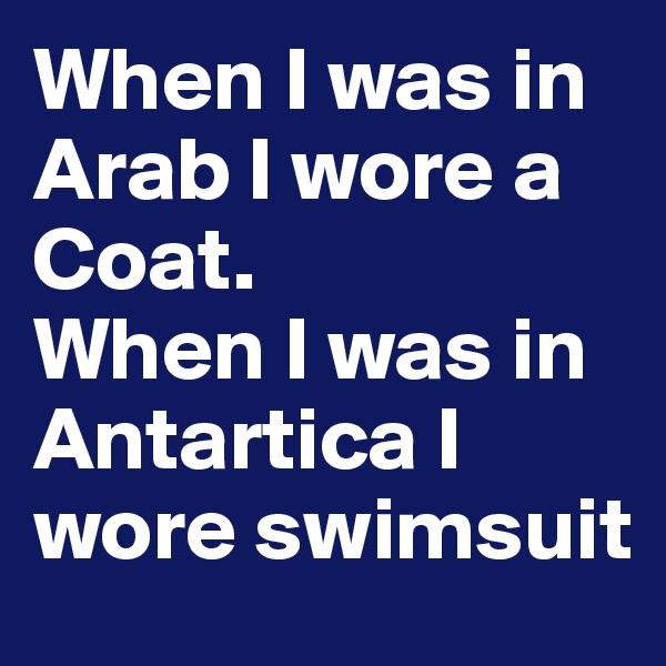 When I was in Arab I wore a Coat. When I was in Antartica I wore swimsuit