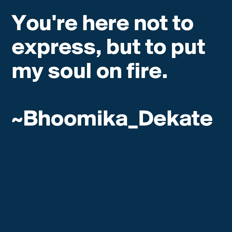 You're here not to express, but to put my soul on fire.  ~Bhoomika_Dekate