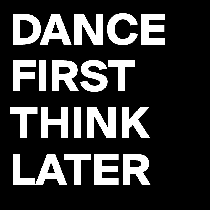DANCE FIRST THINK LATER