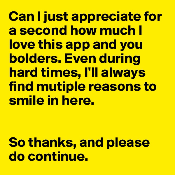 Can I just appreciate for a second how much I love this app and you bolders. Even during hard times, I'll always find mutiple reasons to smile in here.   So thanks, and please do continue.