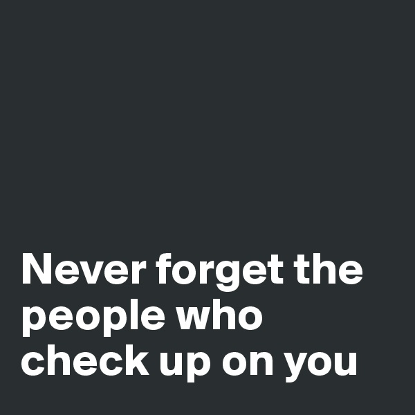 Never forget the people who check up on you