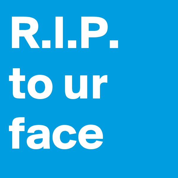 R.I.P. to ur face