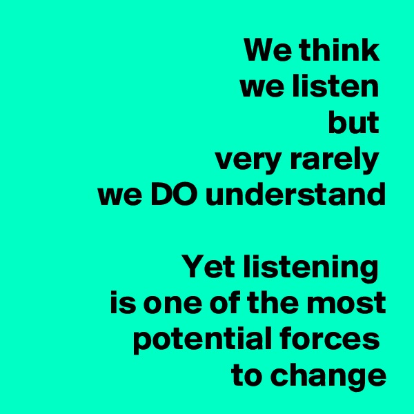 We think  we listen  but  very rarely  we DO understand  Yet listening  is one of the most potential forces  to change
