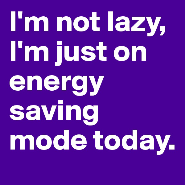I'm not lazy, I'm just on energy saving mode today.
