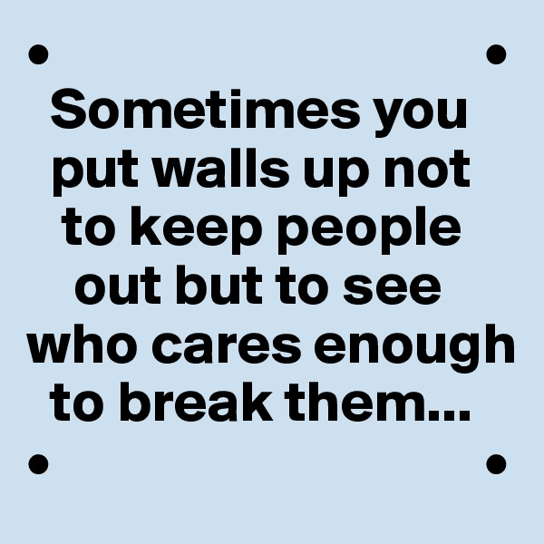 •                                     •   Sometimes you        put walls up not       to keep people      out but to see  who cares enough    to break them... •                                     •
