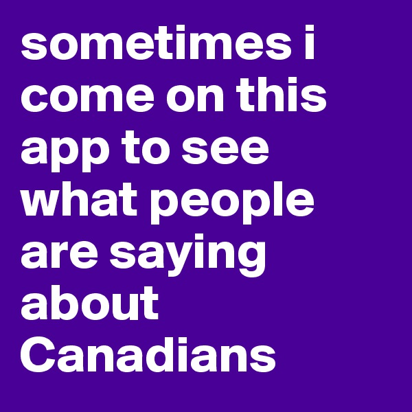sometimes i come on this app to see what people are saying about Canadians