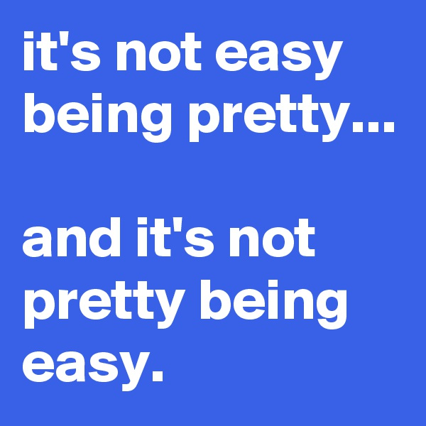 it's not easy being pretty...  and it's not pretty being easy.