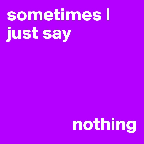 sometimes I just say                       nothing