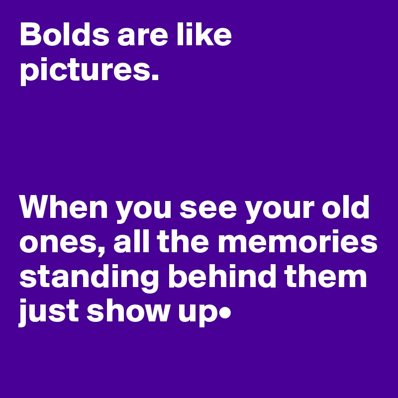 Bolds are like pictures.    When you see your old ones, all the memories standing behind them just show up•