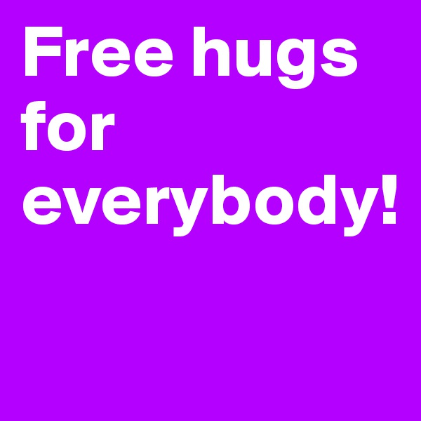 Free hugs for everybody!
