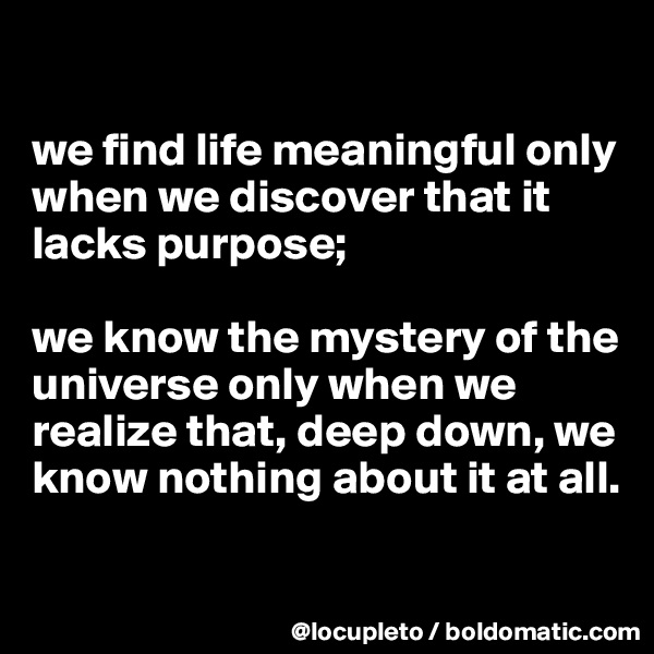 we find life meaningful only when we discover that it lacks purpose;   we know the mystery of the universe only when we realize that, deep down, we know nothing about it at all.