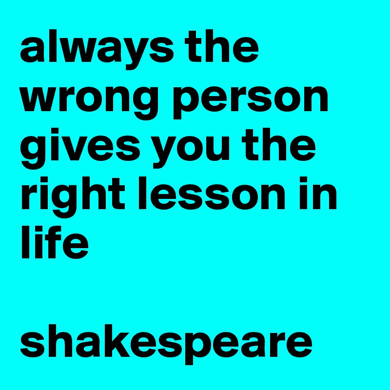 always the wrong person gives you the right lesson in life  shakespeare