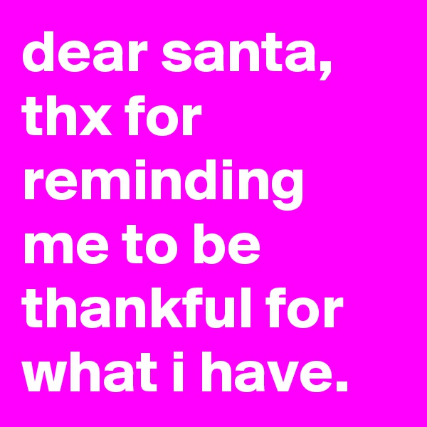 dear santa, thx for reminding me to be thankful for what i have.