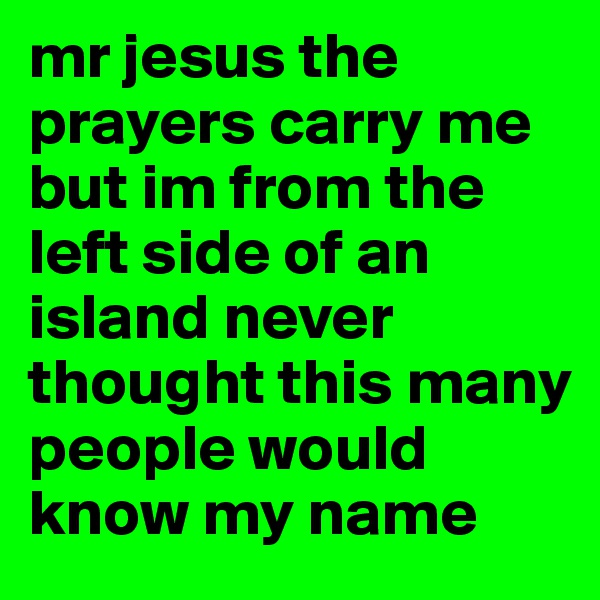 mr jesus the prayers carry me but im from the left side of an island never thought this many people would know my name