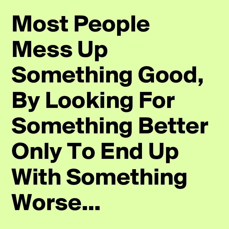 Most People Mess Up Something Good, By Looking For Something Better Only To End Up With Something Worse...
