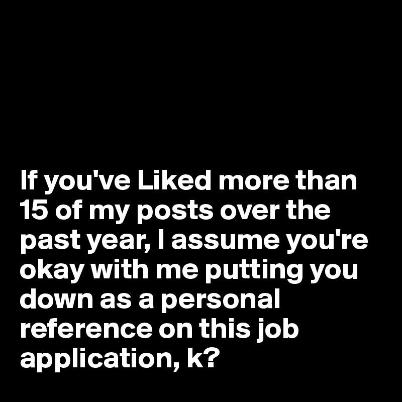 If you've Liked more than 15 of my posts over the past year, I assume you're okay with me putting you down as a personal reference on this job application, k?
