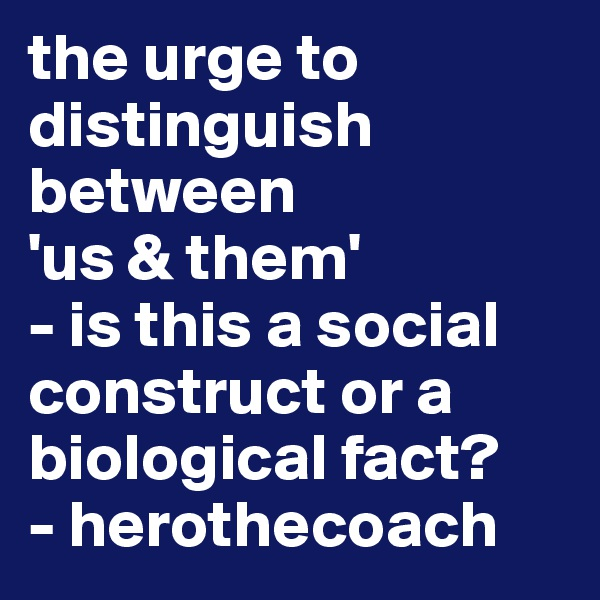 the urge to distinguish between 'us & them'  - is this a social construct or a biological fact? - herothecoach
