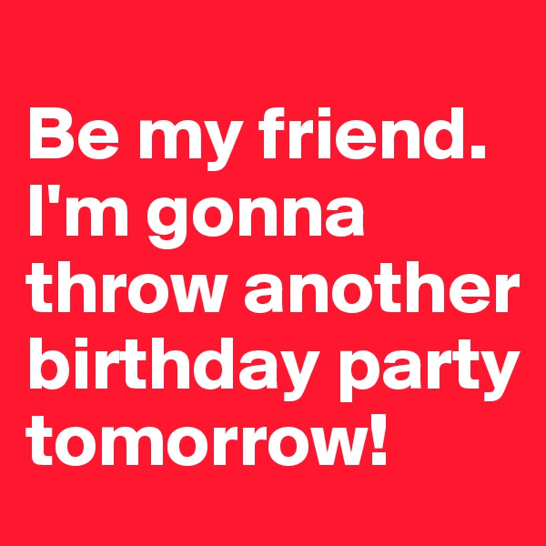 Be my friend.  I'm gonna throw another birthday party tomorrow!