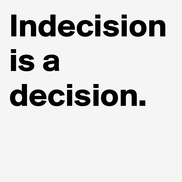 Indecision is a decision.